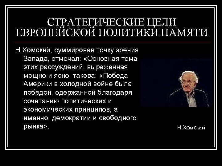 СТРАТЕГИЧЕСКИЕ ЦЕЛИ ЕВРОПЕЙСКОЙ ПОЛИТИКИ ПАМЯТИ Н. Хомский, суммировав точку зрения Запада, отмечал: «Основная тема