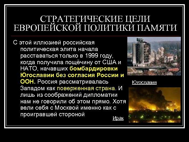 СТРАТЕГИЧЕСКИЕ ЦЕЛИ ЕВРОПЕЙСКОЙ ПОЛИТИКИ ПАМЯТИ С этой иллюзией российская политическая элита начала расставаться только