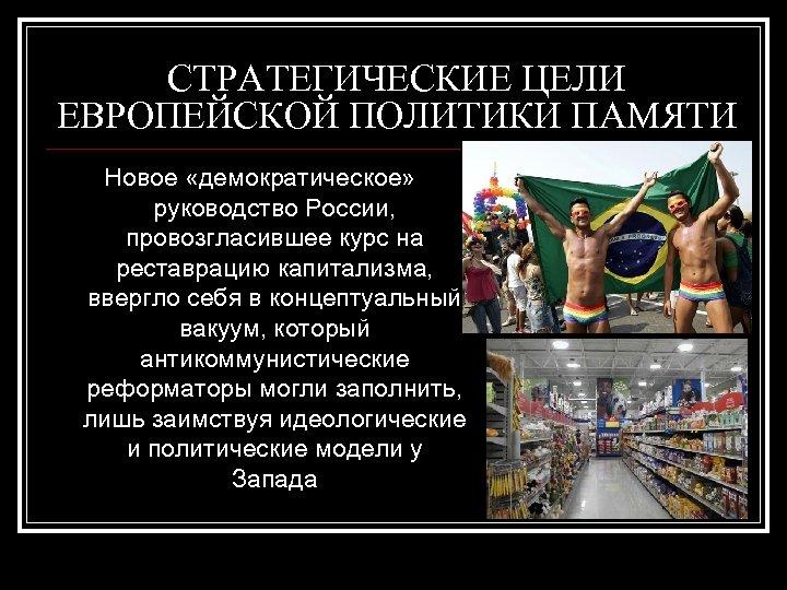 СТРАТЕГИЧЕСКИЕ ЦЕЛИ ЕВРОПЕЙСКОЙ ПОЛИТИКИ ПАМЯТИ Новое «демократическое» руководство России, провозгласившее курс на реставрацию капитализма,