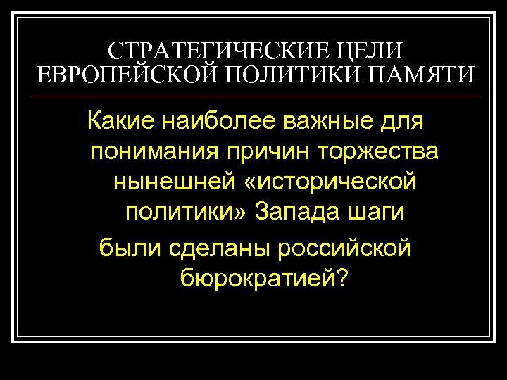 СТРАТЕГИЧЕСКИЕ ЦЕЛИ ЕВРОПЕЙСКОЙ ПОЛИТИКИ ПАМЯТИ Какие наиболее важные для понимания причин торжества нынешней «исторической