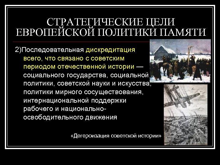 СТРАТЕГИЧЕСКИЕ ЦЕЛИ ЕВРОПЕЙСКОЙ ПОЛИТИКИ ПАМЯТИ 2)Последовательная дискредитация всего, что связано с советским периодом отечественной