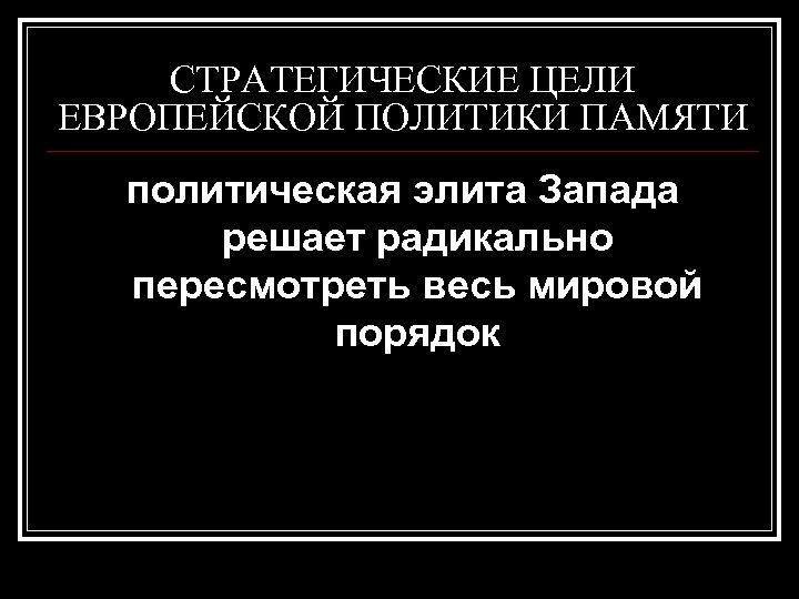 СТРАТЕГИЧЕСКИЕ ЦЕЛИ ЕВРОПЕЙСКОЙ ПОЛИТИКИ ПАМЯТИ политическая элита Запада решает радикально пересмотреть весь мировой порядок