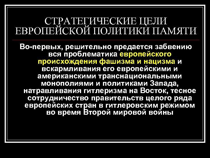 СТРАТЕГИЧЕСКИЕ ЦЕЛИ ЕВРОПЕЙСКОЙ ПОЛИТИКИ ПАМЯТИ Во-первых, решительно предается забвению вся проблематика европейского происхождения фашизма