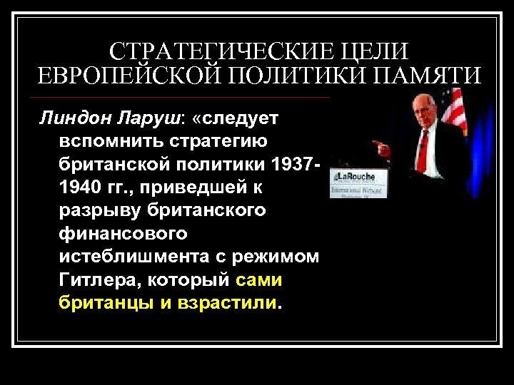 СТРАТЕГИЧЕСКИЕ ЦЕЛИ ЕВРОПЕЙСКОЙ ПОЛИТИКИ ПАМЯТИ Линдон Ларуш: «следует вспомнить стратегию британской политики 19371940 гг.