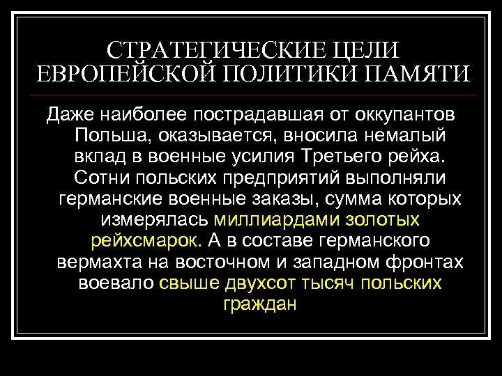 СТРАТЕГИЧЕСКИЕ ЦЕЛИ ЕВРОПЕЙСКОЙ ПОЛИТИКИ ПАМЯТИ Даже наиболее пострадавшая от оккупантов Польша, оказывается, вносила немалый