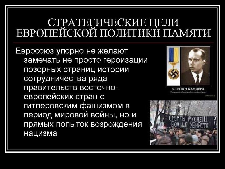 СТРАТЕГИЧЕСКИЕ ЦЕЛИ ЕВРОПЕЙСКОЙ ПОЛИТИКИ ПАМЯТИ Евросоюз упорно не желают замечать не просто героизации позорных