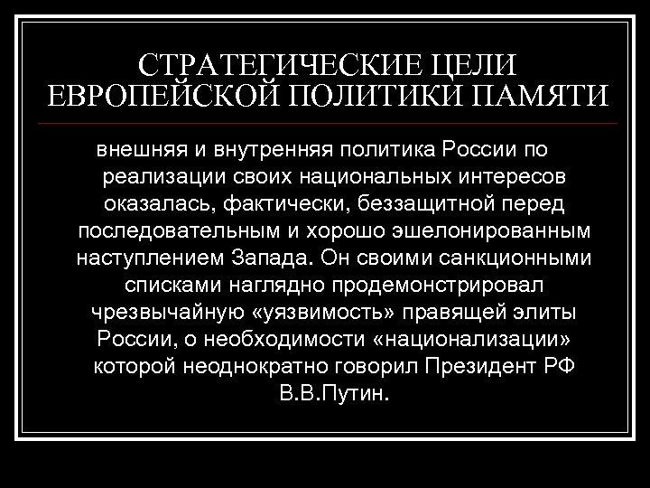 СТРАТЕГИЧЕСКИЕ ЦЕЛИ ЕВРОПЕЙСКОЙ ПОЛИТИКИ ПАМЯТИ внешняя и внутренняя политика России по реализации своих национальных