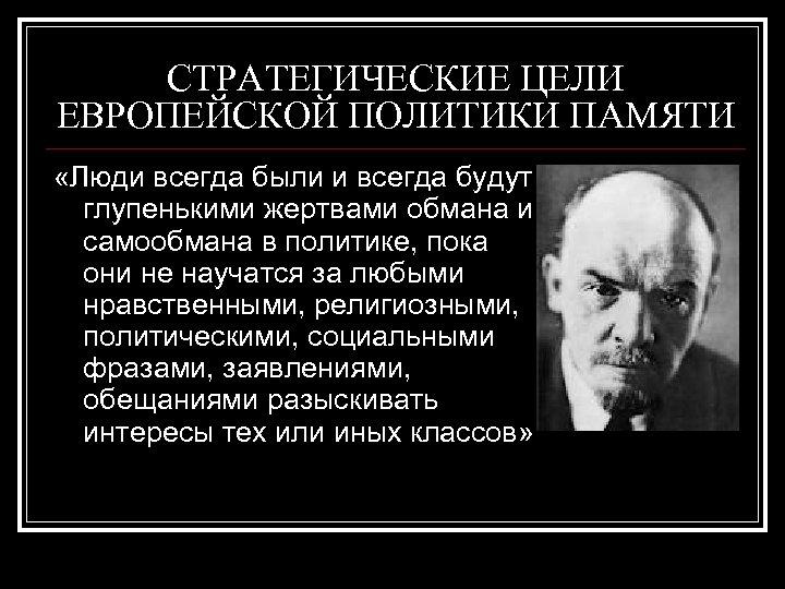 СТРАТЕГИЧЕСКИЕ ЦЕЛИ ЕВРОПЕЙСКОЙ ПОЛИТИКИ ПАМЯТИ «Люди всегда были и всегда будут глупенькими жертвами обмана