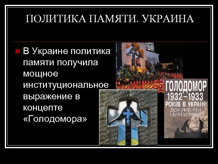 ПОЛИТИКА ПАМЯТИ. УКРАИНА n В Украине политика памяти получила мощное институциональное выражение в концепте