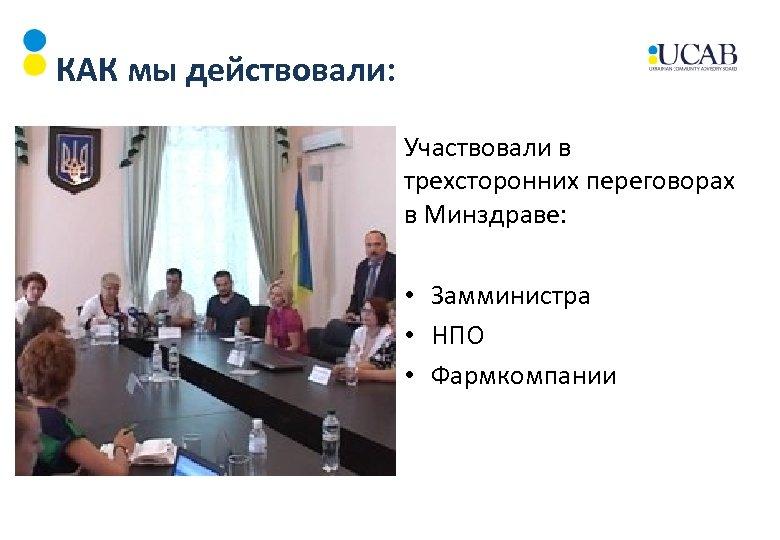 КАК мы действовали: Участвовали в трехсторонних переговорах в Минздраве: • Замминистра • НПО •