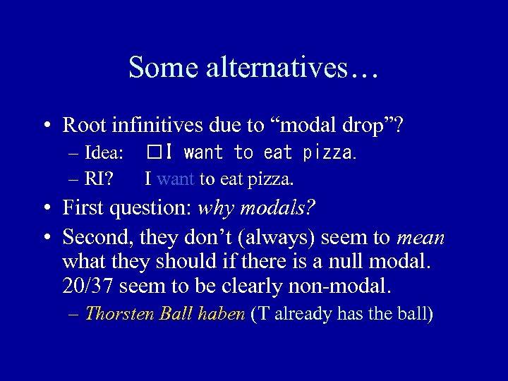 "Some alternatives… • Root infinitives due to ""modal drop""? – Idea: – RI? I"