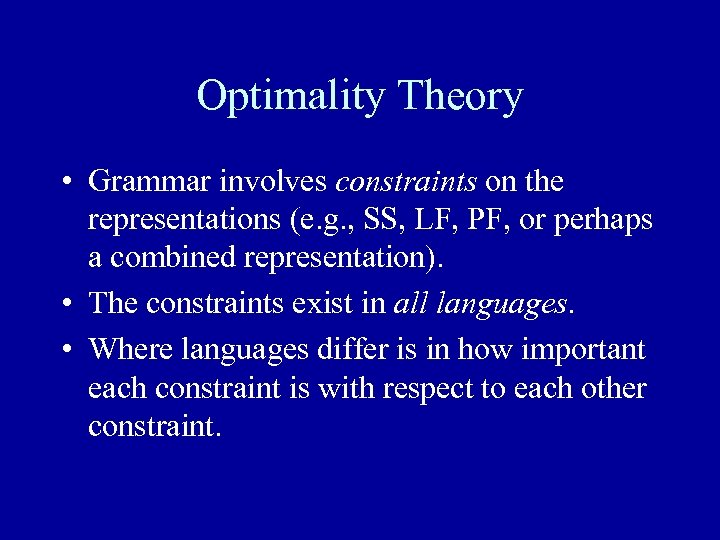 Optimality Theory • Grammar involves constraints on the representations (e. g. , SS, LF,