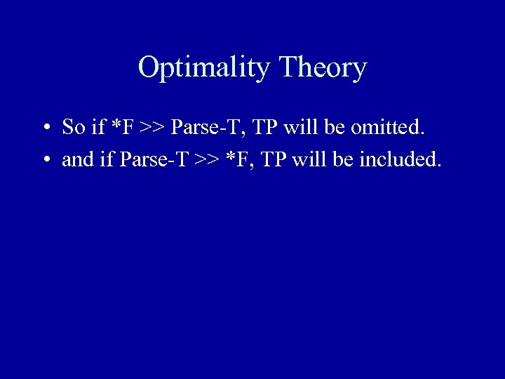 Optimality Theory • So if *F >> Parse-T, TP will be omitted. • and