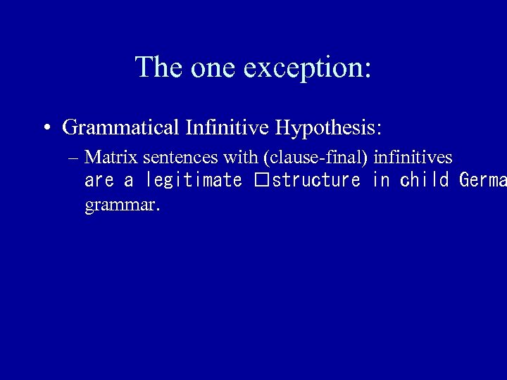 The one exception: • Grammatical Infinitive Hypothesis: – Matrix sentences with (clause-final) infinitives are