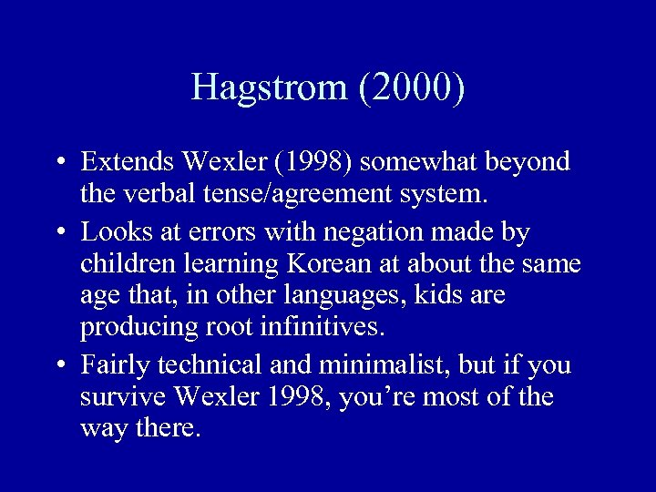 Hagstrom (2000) • Extends Wexler (1998) somewhat beyond the verbal tense/agreement system. • Looks