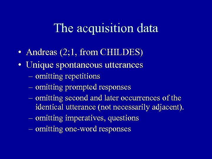 The acquisition data • Andreas (2; 1, from CHILDES) • Unique spontaneous utterances –