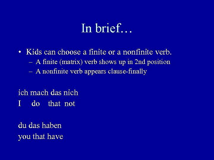 In brief… • Kids can choose a finite or a nonfinite verb. – A