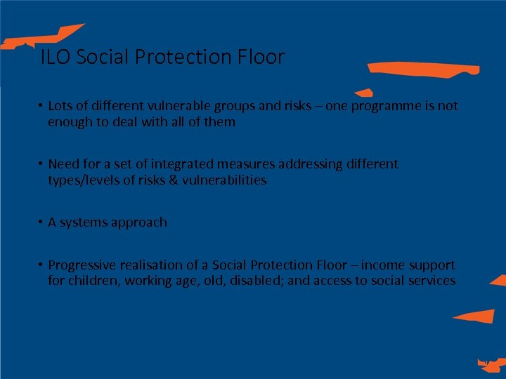 ILO Social Protection Floor • Lots of different vulnerable groups and risks – one