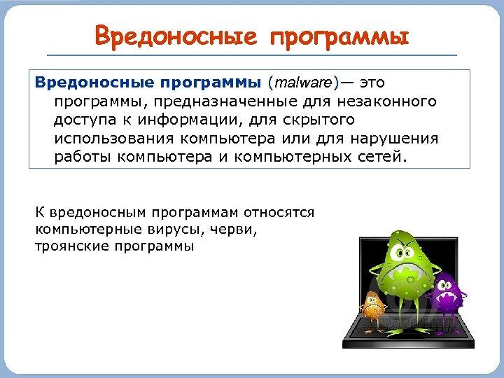 Вредоносные программы (malware)— это программы, предназначенные для незаконного доступа к информации, для скрытого использования