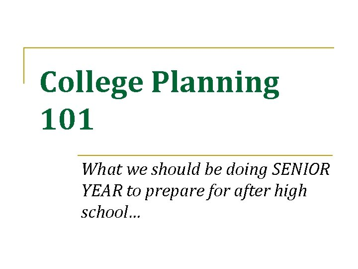 College Planning 101 What we should be doing SENIOR YEAR to prepare for after