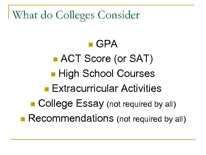 What do Colleges Consider GPA n ACT Score (or SAT) n High School Courses