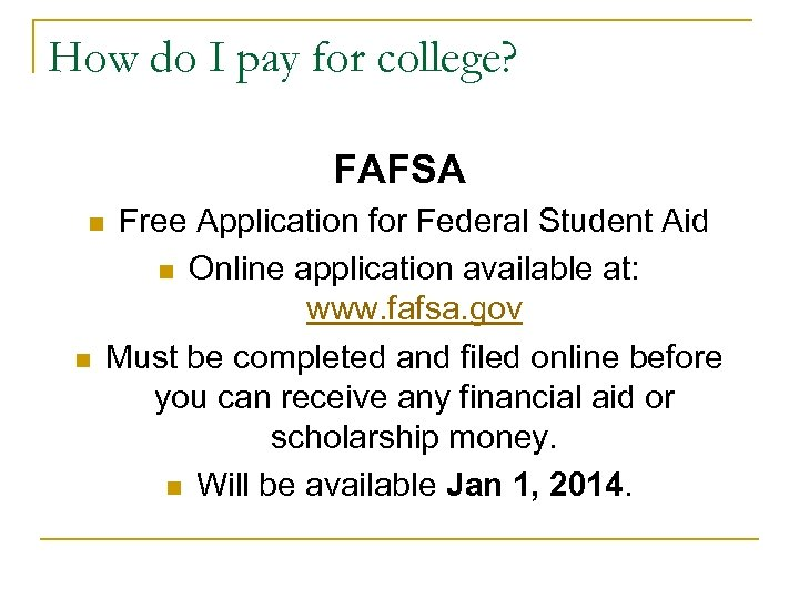 How do I pay for college? FAFSA n n Free Application for Federal Student