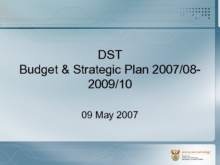 DST Budget & Strategic Plan 2007/082009/10 09 May 2007