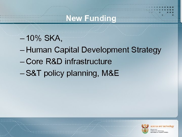 New Funding – 10% SKA, – Human Capital Development Strategy – Core R&D infrastructure