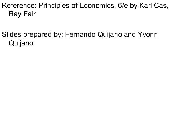 Reference: Principles of Economics, 6/e by Karl Cas, Ray Fair Slides prepared by: Fernando