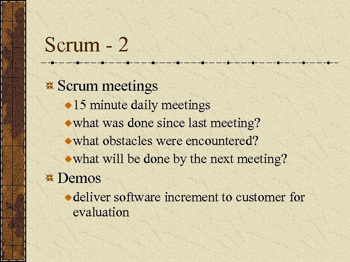 Scrum - 2 Scrum meetings 15 minute daily meetings what was done since last