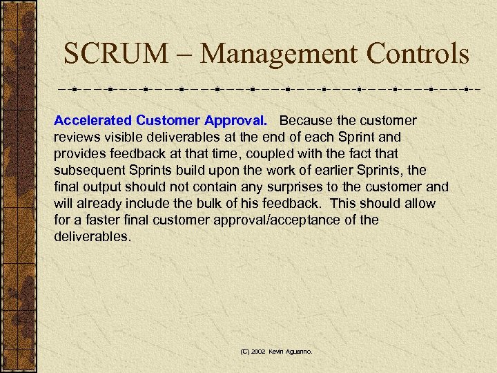 SCRUM – Management Controls Accelerated Customer Approval. Because the customer reviews visible deliverables at