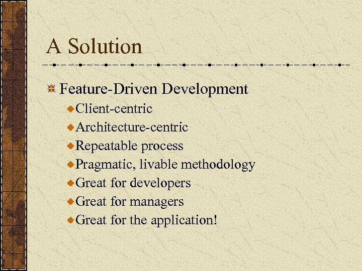 A Solution Feature-Driven Development Client-centric Architecture-centric Repeatable process Pragmatic, livable methodology Great for developers