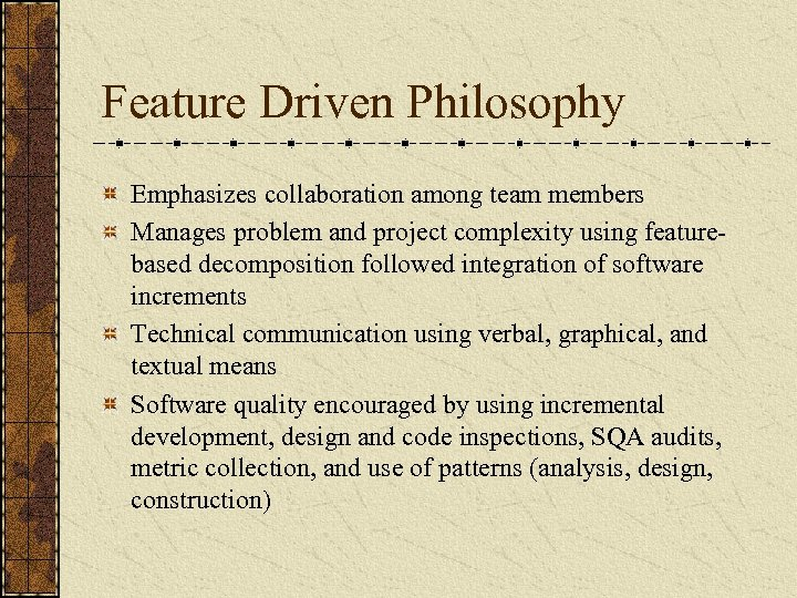 Feature Driven Philosophy Emphasizes collaboration among team members Manages problem and project complexity using