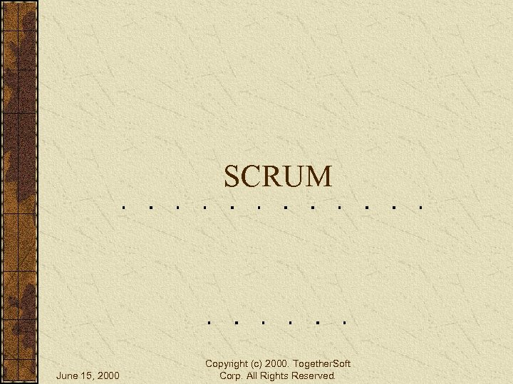 SCRUM June 15, 2000 Copyright (c) 2000. Together. Soft Corp. All Rights Reserved.
