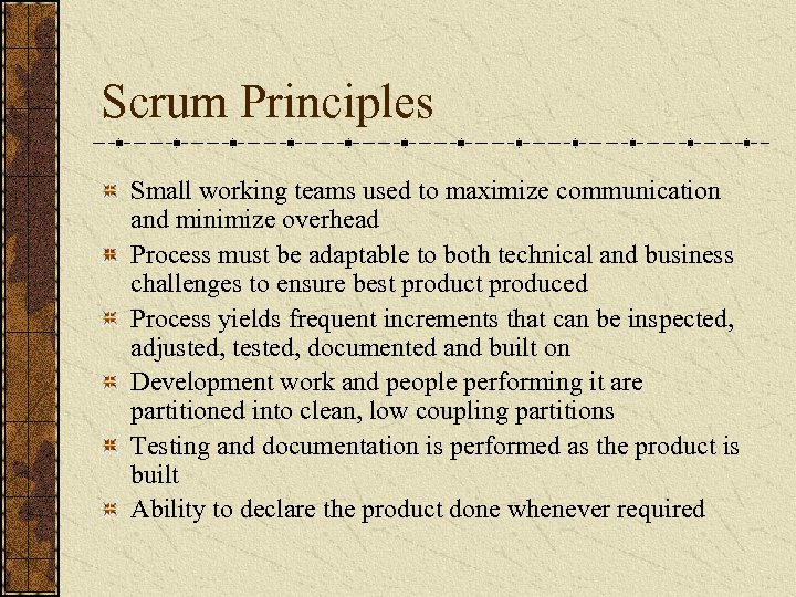 Scrum Principles Small working teams used to maximize communication and minimize overhead Process must