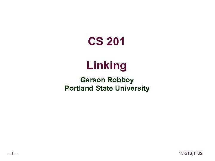 CS 201 Linking Gerson Robboy Portland State University – 1– 15 -213, F' 02
