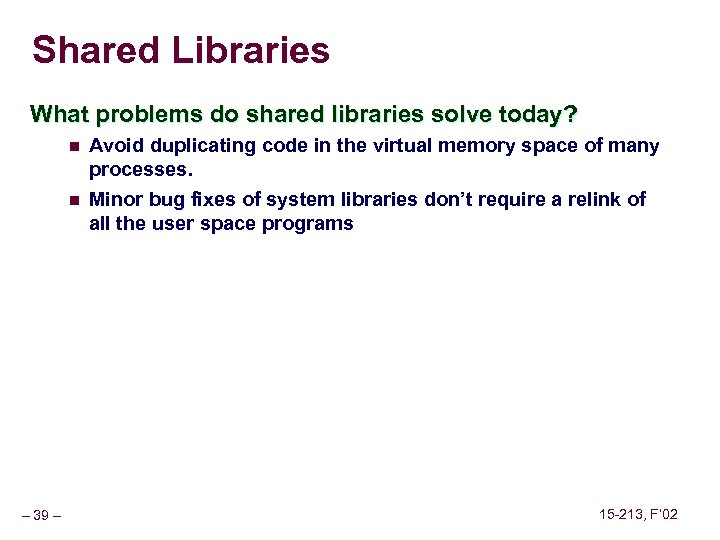 Shared Libraries What problems do shared libraries solve today? n n Avoid duplicating code