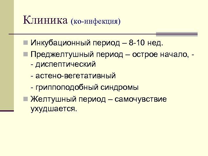 Клиника (ко-инфекция) n Инкубационный период – 8 10 нед. n Преджелтушный период – острое