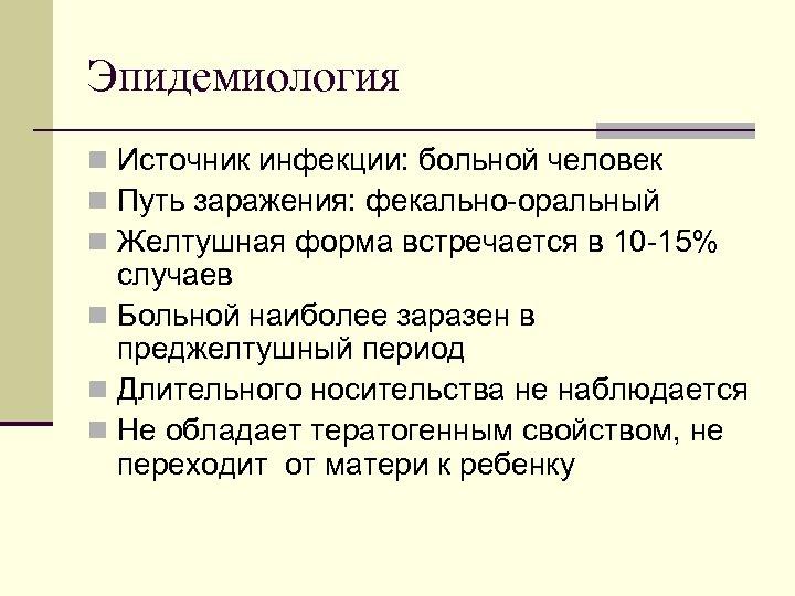 Эпидемиология n Источник инфекции: больной человек n Путь заражения: фекально оральный n Желтушная форма