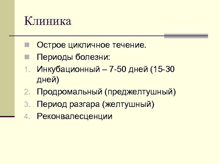Клиника n Острое цикличное течение. n Периоды болезни: 1. Инкубационный – 7 50 дней