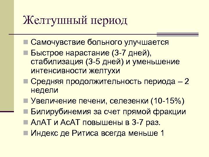 Желтушный период n Самочувствие больного улучшается n Быстрое нарастание (3 7 дней), стабилизация (3