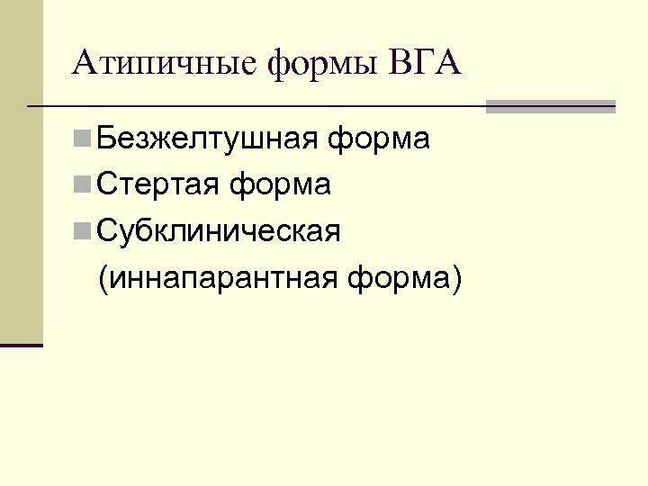Атипичные формы ВГА n Безжелтушная форма n Стертая форма n Субклиническая (иннапарантная форма)