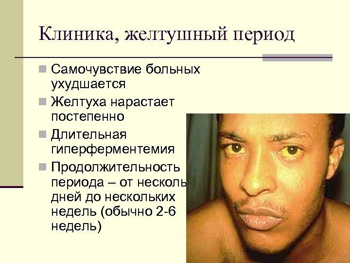 Клиника, желтушный период n Самочувствие больных ухудшается n Желтуха нарастает постепенно n Длительная гиперферментемия