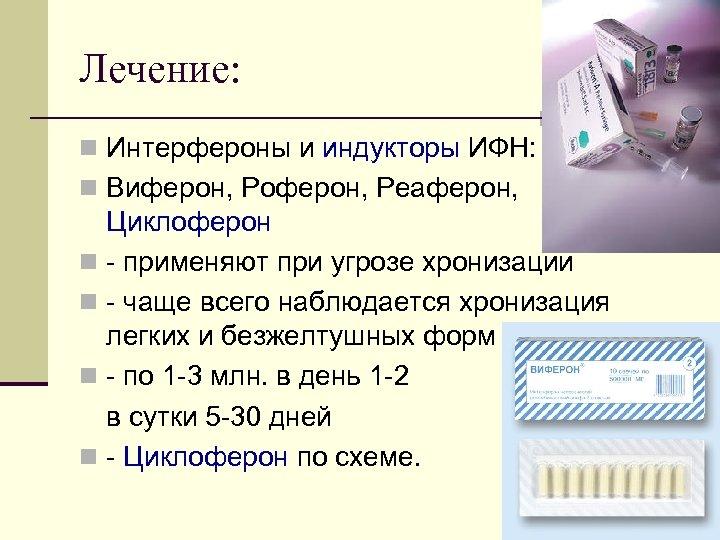 Лечение: n Интерфероны и индукторы ИФН: n Виферон, Роферон, Реаферон, Циклоферон n применяют при