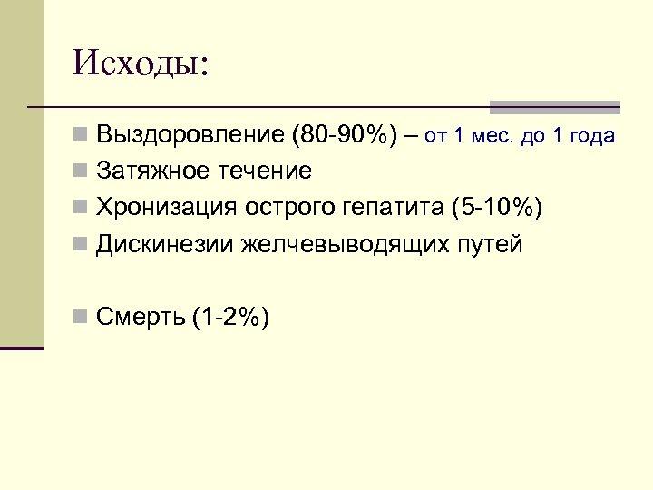 Исходы: n Выздоровление (80 90%) – от 1 мес. до 1 года n Затяжное