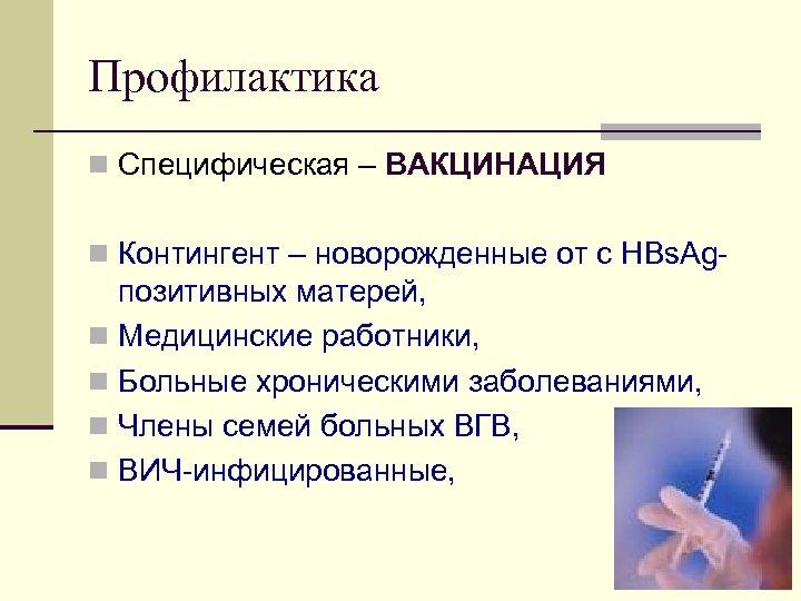 Профилактика n Специфическая – ВАКЦИНАЦИЯ n Контингент – новорожденные от с HBs. Ag позитивных