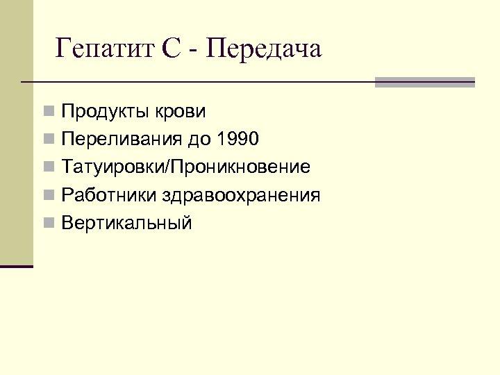 Гепатит C - Передача n Продукты крови n Переливания до 1990 n Татуировки/Проникновение n