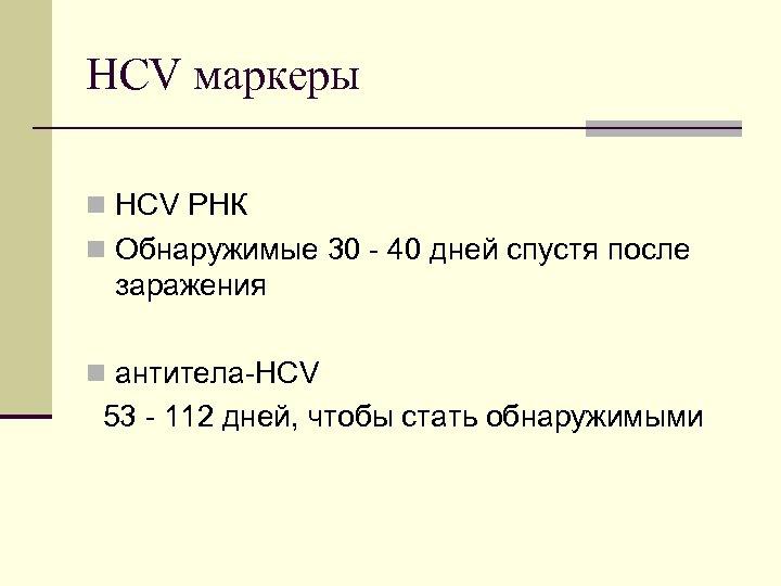 HCV маркеры n HCV РНК n Обнаружимые 30 40 дней спустя после заражения n