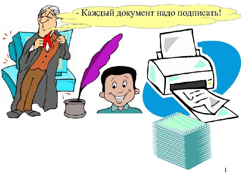 - Каждый документ надо подписать! 1