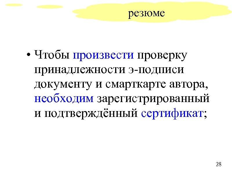 резюме • Чтобы произвести проверку принадлежности э-подписи документу и смарткарте автора, необходим зарегистрированный и
